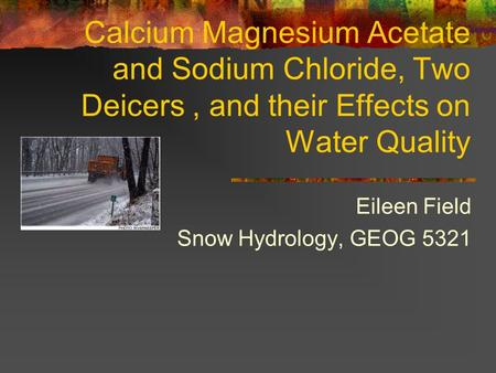 Calcium Magnesium Acetate and Sodium Chloride, Two Deicers, and their Effects on Water Quality Eileen Field Snow Hydrology, GEOG 5321.