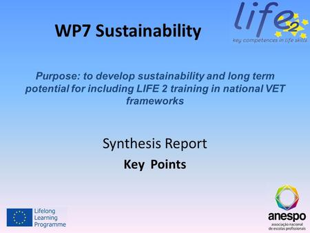WP7 Sustainability Synthesis Report Key Points Purpose: to develop sustainability and long term potential for including LIFE 2 training in national VET.