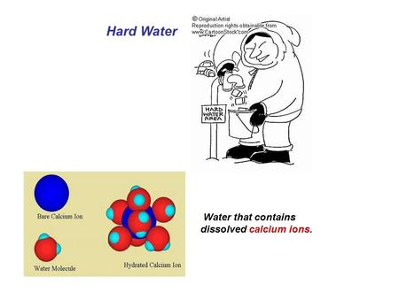 Hard Water Water that contains dissolved calcium ions.
