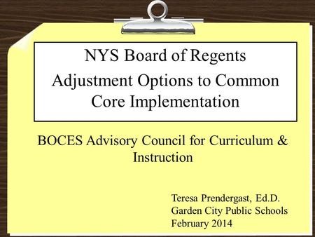 BOCES Advisory Council for Curriculum & Instruction NYS Board of Regents Adjustment Options to Common Core Implementation Teresa Prendergast, Ed.D. Garden.
