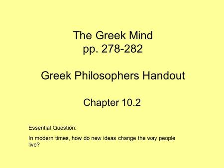 The Greek Mind pp. 278-282 Greek Philosophers Handout Chapter 10.2 Essential Question: In modern times, how do new ideas change the way people live?