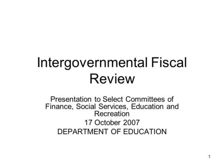 1 Intergovernmental Fiscal Review Presentation to Select Committees of Finance, Social Services, Education and Recreation 17 October 2007 DEPARTMENT OF.