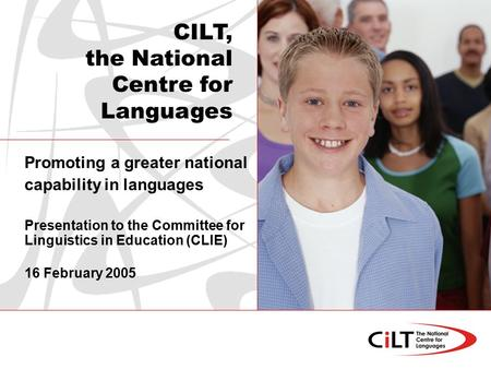 Promoting a greater national capability in languages Presentation to the Committee for Linguistics in Education (CLIE) 16 February 2005 CILT, the National.