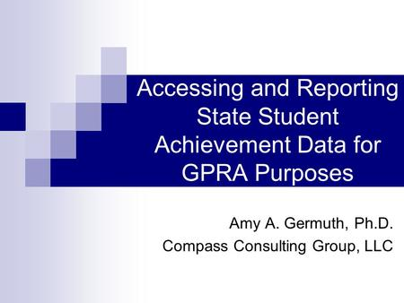 Accessing and Reporting State Student Achievement Data for GPRA Purposes Amy A. Germuth, Ph.D. Compass Consulting Group, LLC.