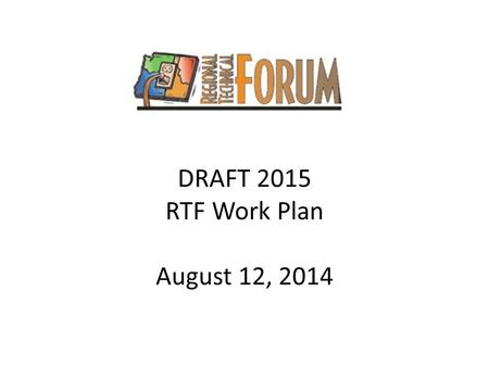 DRAFT 2015 RTF Work Plan August 12, 2014. Work Plan Development Process RTF 2015 work plan ProcessDate Develop draft work plan and present to Operations.