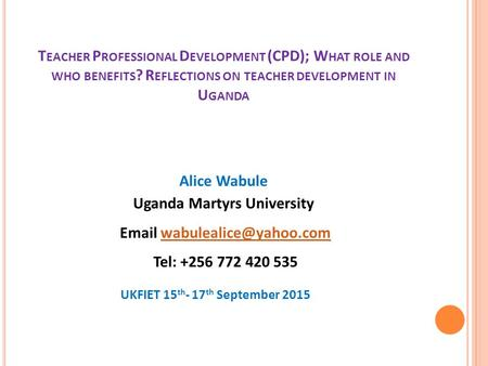 T EACHER P ROFESSIONAL D EVELOPMENT (CPD); W HAT ROLE AND WHO BENEFITS ? R EFLECTIONS ON TEACHER DEVELOPMENT IN U GANDA Alice Wabule Uganda Martyrs University.