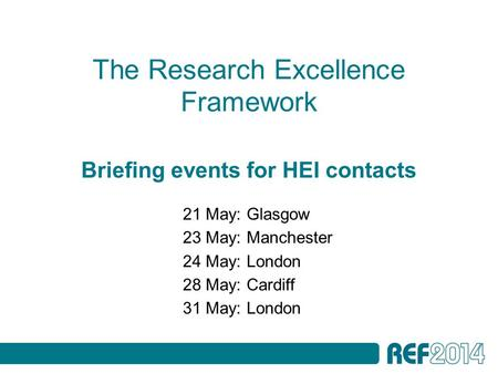 The Research Excellence Framework Briefing events for HEI contacts 21 May: Glasgow 23 May: Manchester 24 May: London 28 May: Cardiff 31 May: London.