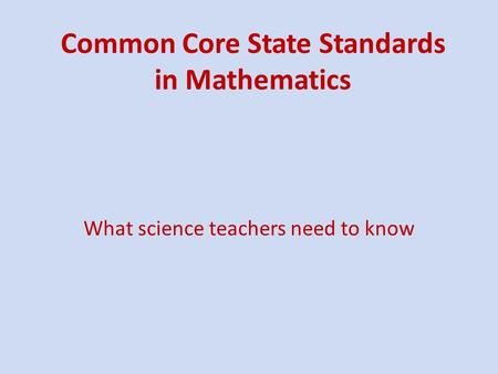 Common Core State Standards in Mathematics What science teachers need to know.