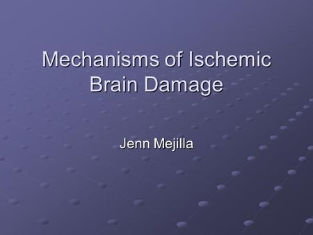 Mechanisms of Ischemic Brain Damage Jenn Mejilla.