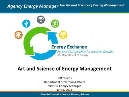 Phoenix Convention Center Phoenix, Arizona Art and Science of Energy Management Agency Energy Manager The Art and Science of Energy Management Jeff Means.