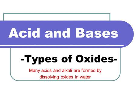 Acid and Bases -Types of Oxides- Many acids and alkali are formed by dissolving oxides in water.