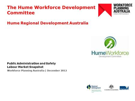 The Hume Workforce Development Committee Hume Regional Development Australia Public Administration and Safety Labour Market Snapshot Workforce Planning.