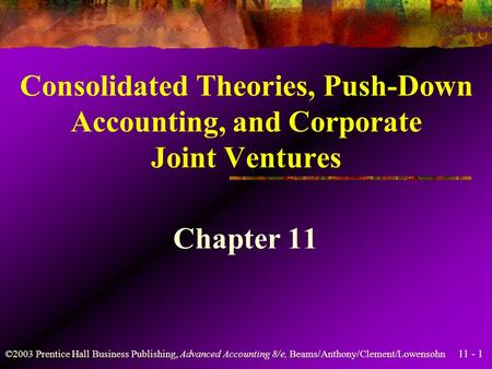 11 - 1 ©2003 Prentice Hall Business Publishing, Advanced Accounting 8/e, Beams/Anthony/Clement/Lowensohn Consolidated Theories, Push-Down Accounting,