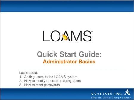 Quick Start Guide: Administrator Basics Learn about: 1.Adding users to the LOAMS system 2.How to modify or delete existing users 3.How to reset passwords.