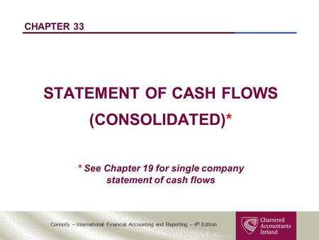 Connolly – International Financial Accounting and Reporting – 4 th Edition CHAPTER 33 STATEMENT OF CASH FLOWS (CONSOLIDATED)* * See Chapter 19 for single.