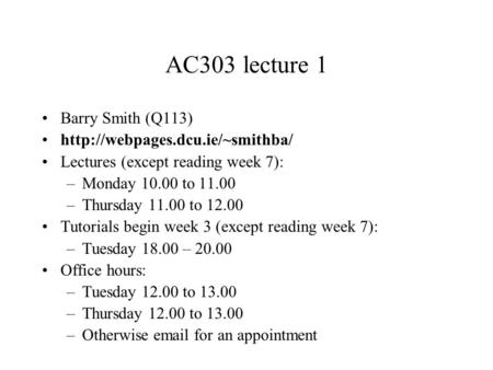 AC303 lecture 1 Barry Smith (Q113)  Lectures (except reading week 7): –Monday 10.00 to 11.00 –Thursday 11.00 to 12.00 Tutorials.