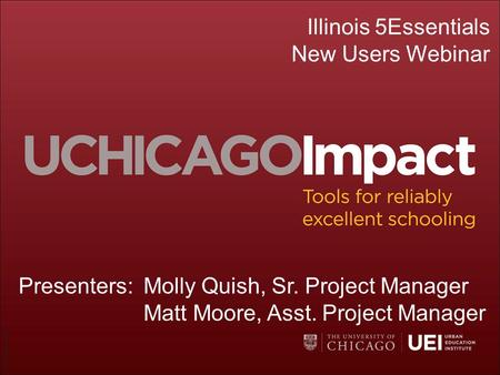 ©UChicago Impact Illinois 5Essentials New Users Webinar Presenters:Molly Quish, Sr. Project Manager Matt Moore, Asst. Project Manager.
