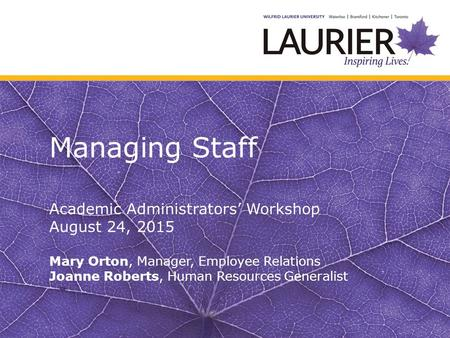 Managing Staff Academic Administrators' Workshop August 24, 2015 Mary Orton, Manager, Employee Relations Joanne Roberts, Human Resources Generalist.
