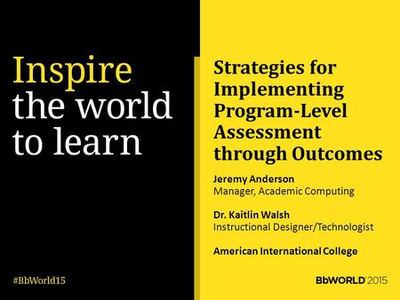 Strategies for Implementing Program-Level Assessment through Outcomes Jeremy Anderson Manager, Academic Computing Dr. Kaitlin Walsh Instructional Designer/Technologist.