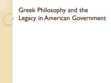 Greek Philosophy and the Legacy in American Government.