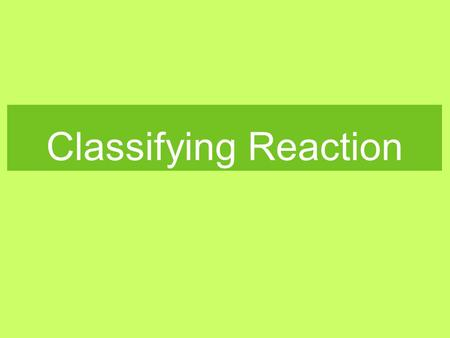 Classifying Reaction. Objectives Identify, define, and explain: combination reaction, synthesis reaction, decomposition reaction, single replacement reaction,