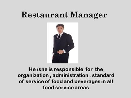 Restaurant Manager He /she is responsible for the organization, administration, standard of service of food and beverages in all food service areas.