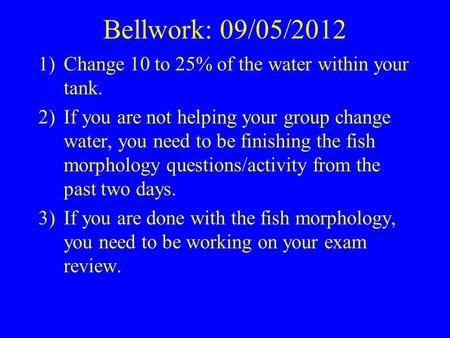 Bellwork: 09/05/2012 1)Change 10 to 25% of the water within your tank. 2)If you are not helping your group change water, you need to be finishing the fish.