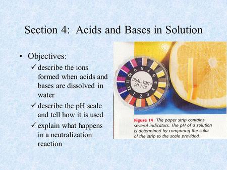 Section 4: Acids and Bases in Solution Objectives: describe the ions formed when acids and bases are dissolved in water describe the pH scale and tell.