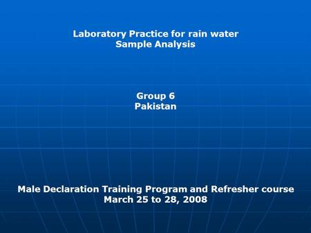 Laboratory Practice for rain water Sample Analysis Group 6 Pakistan Male Declaration Training Program and Refresher course March 25 to 28, 2008.