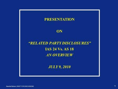 "1 Kaushal Kishore. DRAFT FOR DISCUSSIONS 1 PRESENTATION ON ""RELATED PARTY DISCLOSURES"" IAS 24 Vs. AS 18 AN OVERVIEW JULY 9, 2010."