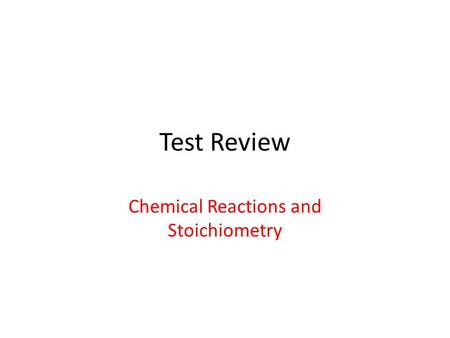 Test Review Chemical Reactions and Stoichiometry.