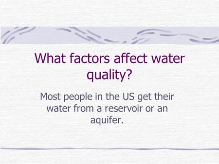 What factors affect water quality? Most people in the US get their water from a reservoir or an aquifer.