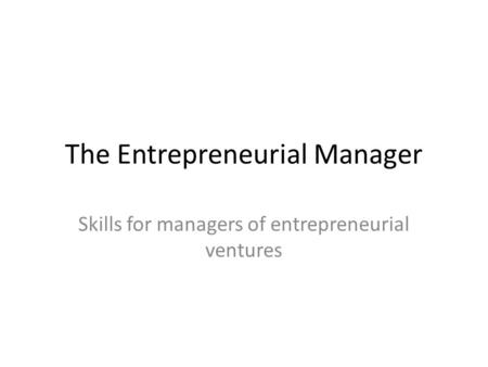 The Entrepreneurial Manager Skills for managers of entrepreneurial ventures.