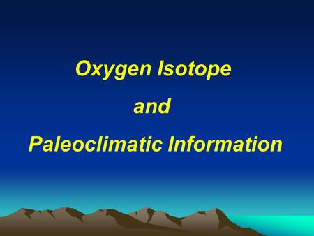 Oxygen Isotope and Paleoclimatic Information. B. Oxygen Isotope studies of calcareous marine fauna A. Paleoclimatic information from biological material.