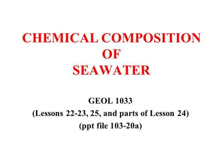 CHEMICAL COMPOSITION OF SEAWATER GEOL 1033 (Lessons 22-23, 25, and parts of Lesson 24) (ppt file 103-20a)