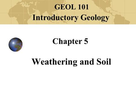 Chapter 5 Weathering and Soil GEOL 101 Introductory Geology.