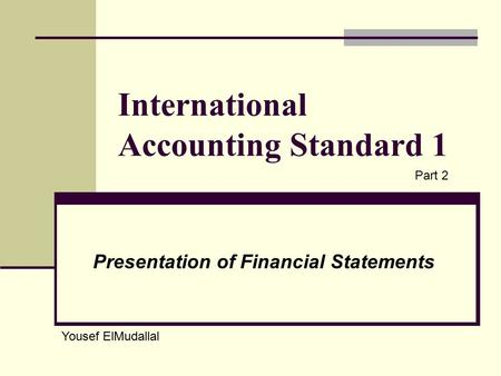International Accounting Standard 1 Presentation of Financial Statements Yousef ElMudallal Part 2.