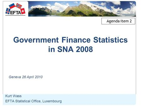 Government Finance Statistics in SNA 2008 Kurt Wass EFTA Statistical Office, Luxembourg Geneva 26 April 2010 Agenda item 2.
