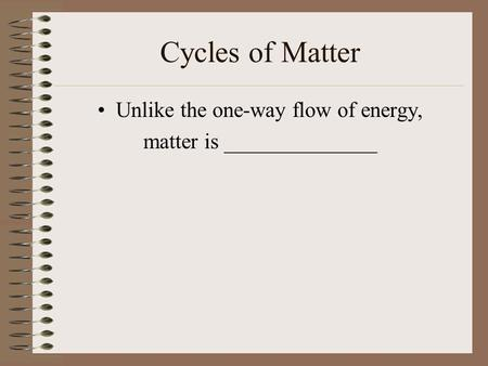 Cycles of Matter Unlike the one-way flow of energy, matter is ______________.