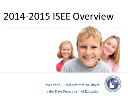 Joyce Popp – Chief Information Officer Idaho State Department of Education 2014-2015 ISEE Overview.