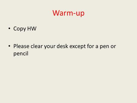 Warm-up Copy HW Please clear your desk except for a pen or pencil.