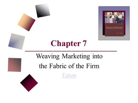 Chapter 7 Weaving Marketing into the Fabric of the Firm Eaton.