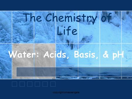 The Chemistry of Life Water: Acids, Basis, & pH copyright cmassengale.