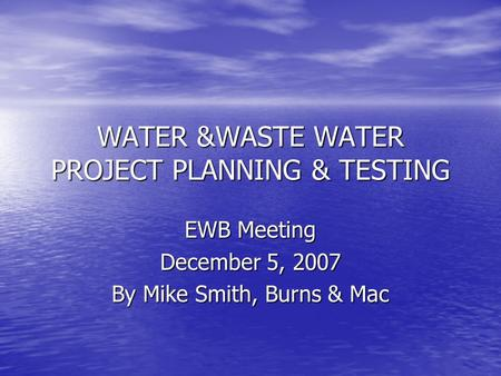 WATER &WASTE WATER PROJECT PLANNING & TESTING EWB Meeting December 5, 2007 By Mike Smith, Burns & Mac.
