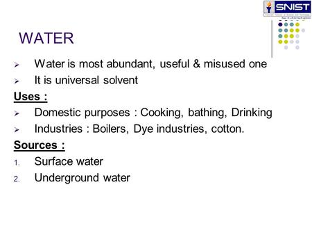 WATER  Water is most abundant, useful & misused one  It is universal solvent Uses :  Domestic purposes : Cooking, bathing, Drinking  Industries : Boilers,
