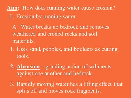 Aim: How does running water cause erosion? I. Erosion by running water A. Water breaks up bedrock and removes weathered and eroded rocks and soil materials.