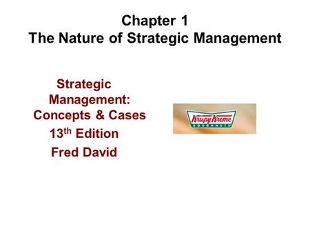 Chapter 1 The Nature of Strategic Management Strategic Management: Concepts & Cases 13 th Edition Fred David.