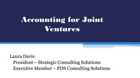 Accounting for Joint Ventures Laura Davis President – Strategic Consulting Solutions Executive Member – PDS Consulting Solutions.