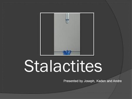 Stalactites Presented by Joseph, Kaden and Andre.