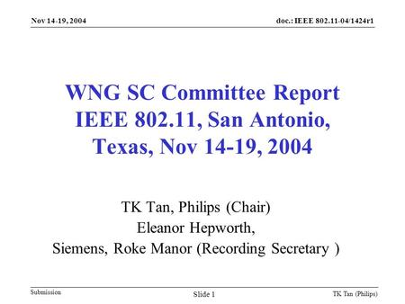 Doc.: IEEE 802.11-04/1424r1 Submission Nov 14-19, 2004 TK Tan (Philips) Slide 1 WNG SC Committee Report IEEE 802.11, San Antonio, Texas, Nov 14-19, 2004.